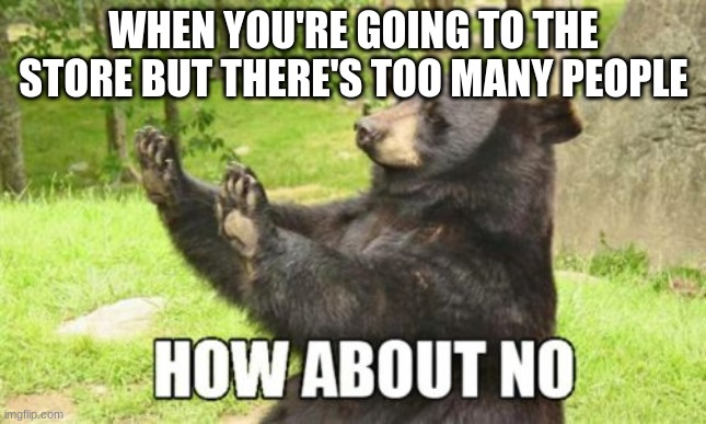 Going to the store |  WHEN YOU'RE GOING TO THE STORE BUT THERE'S TOO MANY PEOPLE | image tagged in memes,how about no bear,covid-19,funny | made w/ Imgflip meme maker