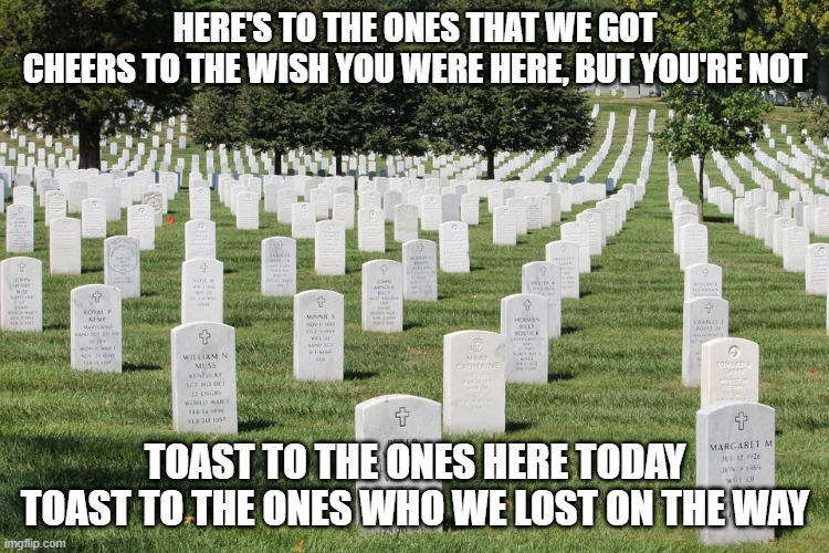 Memorial Day Memories |  HERE'S TO THE ONES THAT WE GOT CHEERS TO THE WISH YOU WERE HERE, BUT YOU'RE NOT; TOAST TO THE ONES HERE TODAY TOAST TO THE ONES WHO WE LOST ON THE WAY | image tagged in memorial day | made w/ Imgflip meme maker