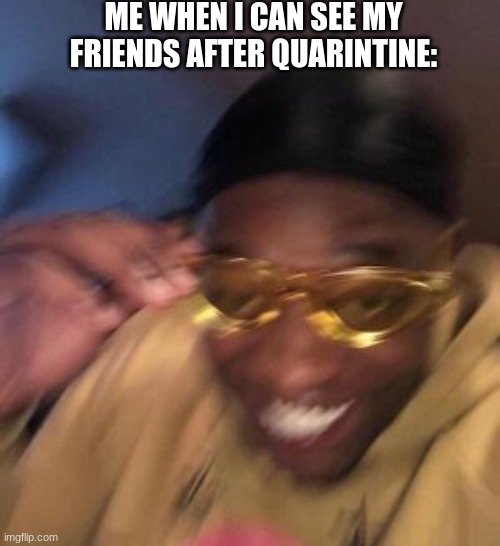 So me... |  ME WHEN I CAN SEE MY FRIENDS AFTER QUARINTINE: | image tagged in featured | made w/ Imgflip meme maker