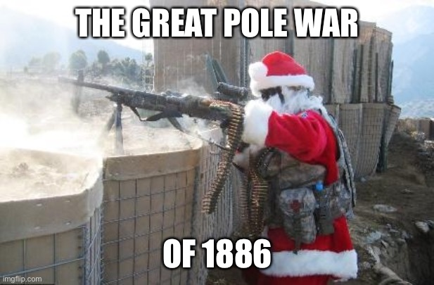 Hohoho |  THE GREAT POLE WAR; OF 1886 | image tagged in memes,hohoho | made w/ Imgflip meme maker