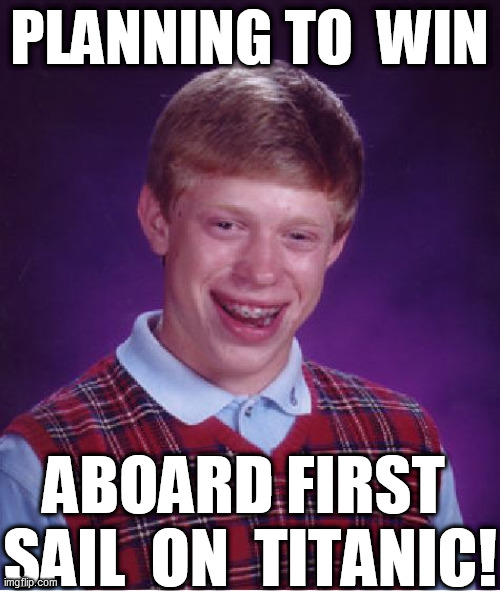 Bad Luck Brian Meme | PLANNING TO  WIN ABOARD FIRST  SAIL  ON  TITANIC! | image tagged in memes,bad luck brian | made w/ Imgflip meme maker