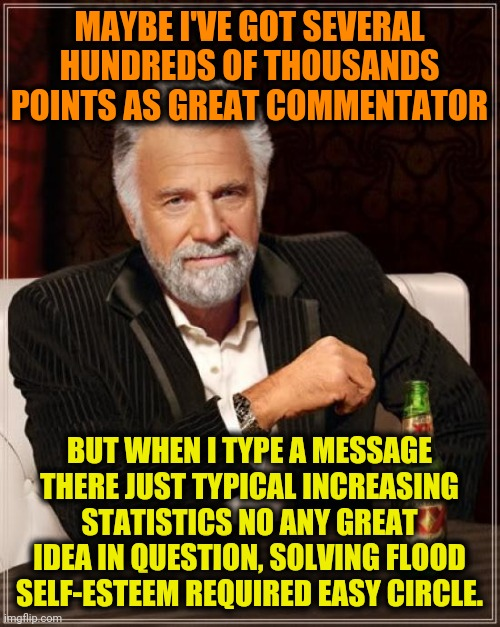 The Most Interesting Man In The World Meme | MAYBE I'VE GOT SEVERAL HUNDREDS OF THOUSANDS POINTS AS GREAT COMMENTATOR BUT WHEN I TYPE A MESSAGE THERE JUST TYPICAL INCREASING STATISTICS  | image tagged in memes,the most interesting man in the world | made w/ Imgflip meme maker