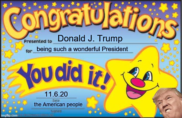Happy Star Congratulations Meme |  Donald J. Trump; being such a wonderful President; 11.6.20; the American people | image tagged in memes,happy star congratulations | made w/ Imgflip meme maker