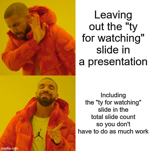 "Drake Hotline Bling Meme |  Leaving out the ""ty for watching"" slide in a presentation; Including the ""ty for watching"" slide in the total slide count so you don't have to do as much work 
