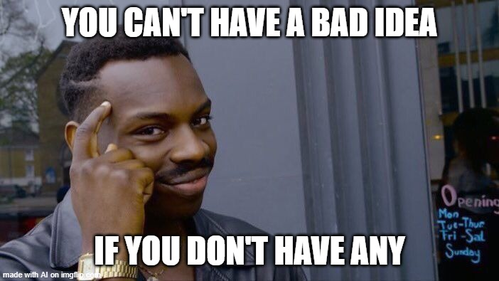It do be true do |  YOU CAN'T HAVE A BAD IDEA; IF YOU DON'T HAVE ANY | image tagged in memes,roll safe think about it | made w/ Imgflip meme maker