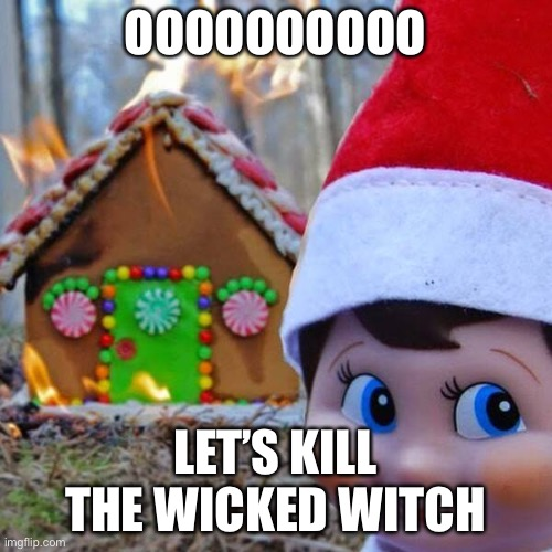 Rude |  OOOOOOOOOO; LET'S KILL THE WICKED WITCH | image tagged in disaster elf | made w/ Imgflip meme maker