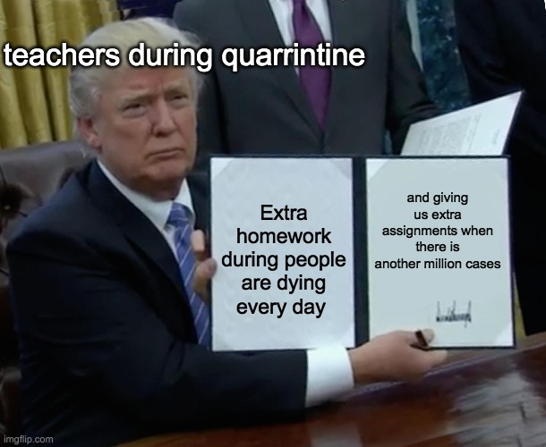 ummmmmm |  teachers during quarrintine; and giving us extra assignments when there is another million cases; Extra homework during people are dying every day | image tagged in memes,trump bill signing | made w/ Imgflip meme maker