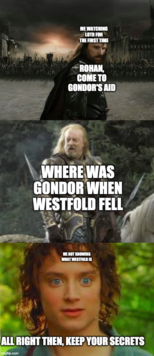 lotr |  ME WATCHING LOTR FOR THE FIRST TIME; ROHAN, COME TO GONDOR'S AID; WHERE WAS GONDOR WHEN WESTFOLD FELL; ME NOT KNOWING WHAT WESTFOLD IS; ALL RIGHT THEN, KEEP YOUR SECRETS | image tagged in lotr memes | made w/ Imgflip meme maker