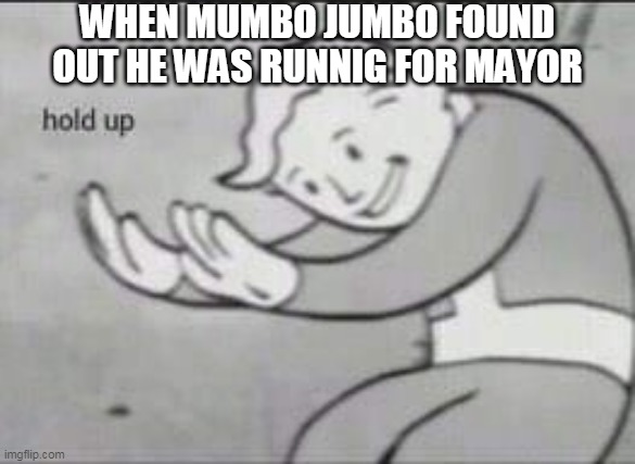 THe Mayor capaign |  WHEN MUMBO JUMBO FOUND OUT HE WAS RUNNIG FOR MAYOR | image tagged in fallout hold up,memes | made w/ Imgflip meme maker