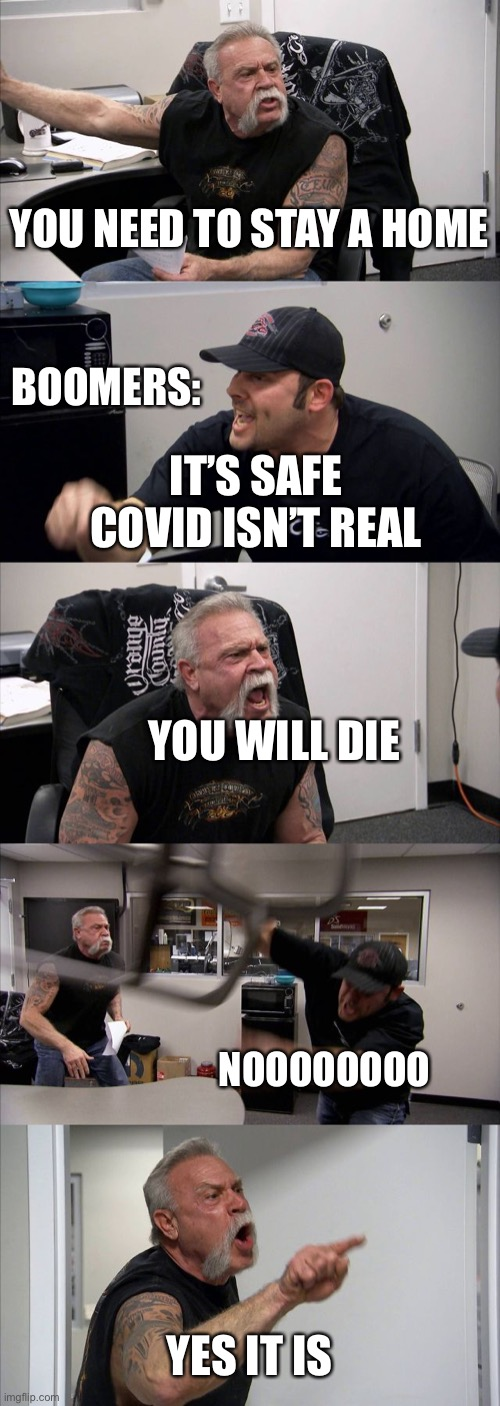 American Chopper Argument Meme |  YOU NEED TO STAY A HOME; BOOMERS:; IT'S SAFE COVID ISN'T REAL; YOU WILL DIE; NOOOOOOOO; YES IT IS | image tagged in memes,american chopper argument | made w/ Imgflip meme maker