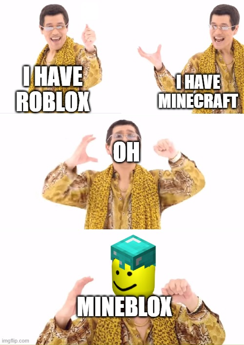 rbmc |  I HAVE ROBLOX; I HAVE MINECRAFT; OH; MINEBLOX | image tagged in memes,ppap | made w/ Imgflip meme maker