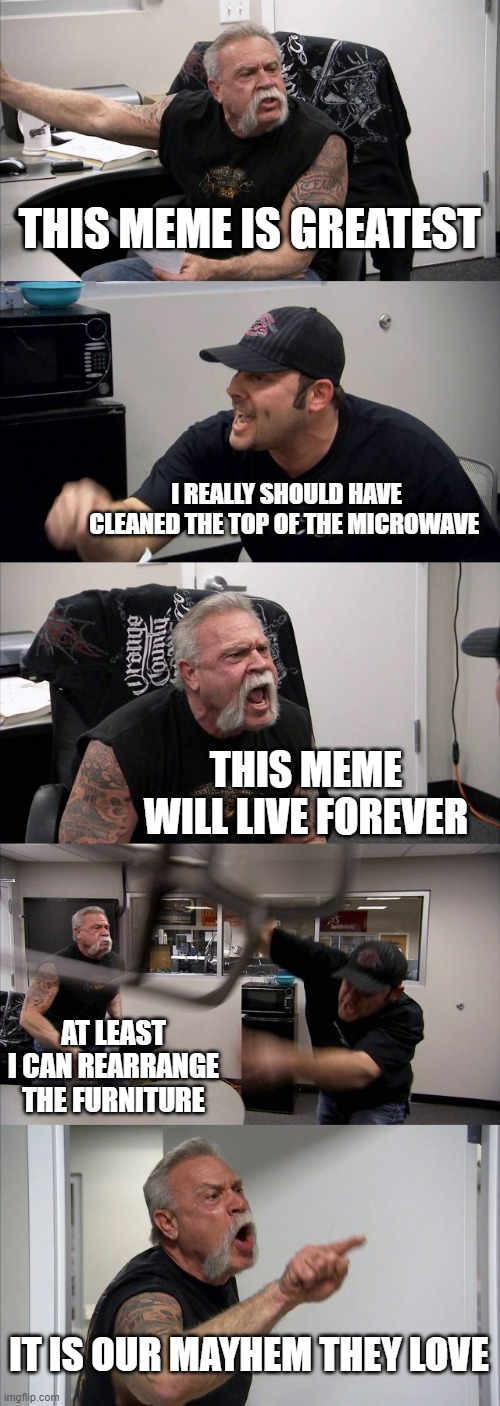 memes are eternal |  THIS MEME IS GREATEST; I REALLY SHOULD HAVE CLEANED THE TOP OF THE MICROWAVE; THIS MEME WILL LIVE FOREVER; AT LEAST I CAN REARRANGE THE FURNITURE; IT IS OUR MAYHEM THEY LOVE | image tagged in memes,american chopper argument,collective unconscious,bathroom stall | made w/ Imgflip meme maker