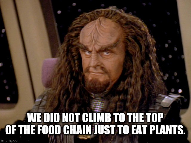 Klingon food choices |  WE DID NOT CLIMB TO THE TOP OF THE FOOD CHAIN JUST TO EAT PLANTS. | image tagged in klingon | made w/ Imgflip meme maker