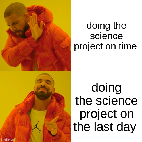 Drake Hotline Bling |  doing the science project on time; doing the science project on the last day | image tagged in memes,drake hotline bling,funny,school | made w/ Imgflip meme maker