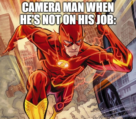 The Flash | CAMERA MAN WHEN HE'S NOT ON HIS JOB: | image tagged in the flash | made w/ Imgflip meme maker