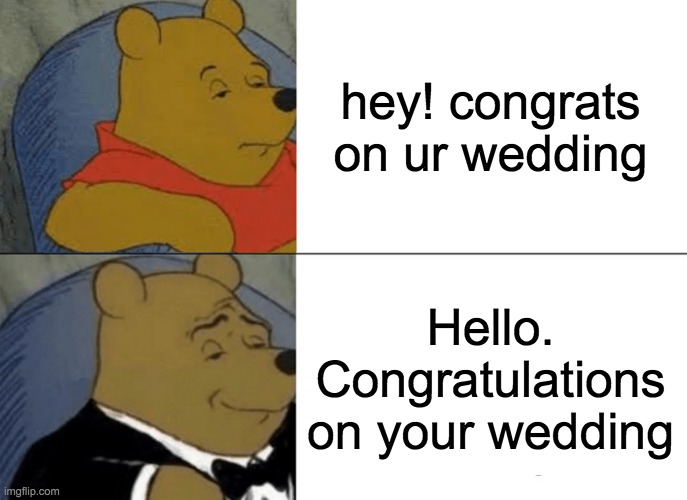 YAY! :) |  hey! congrats on ur wedding; Hello. Congratulations on your wedding | image tagged in memes,tuxedo winnie the pooh | made w/ Imgflip meme maker