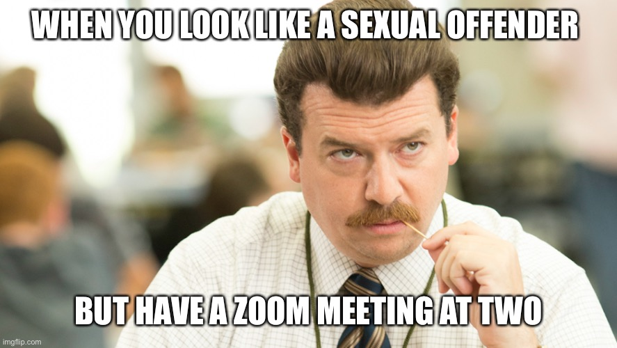 Every zoom meeting ever |  WHEN YOU LOOK LIKE A SEXUAL OFFENDER; BUT HAVE A ZOOM MEETING AT TWO | image tagged in zoom,quarantine,relatable,work,funny,memes | made w/ Imgflip meme maker