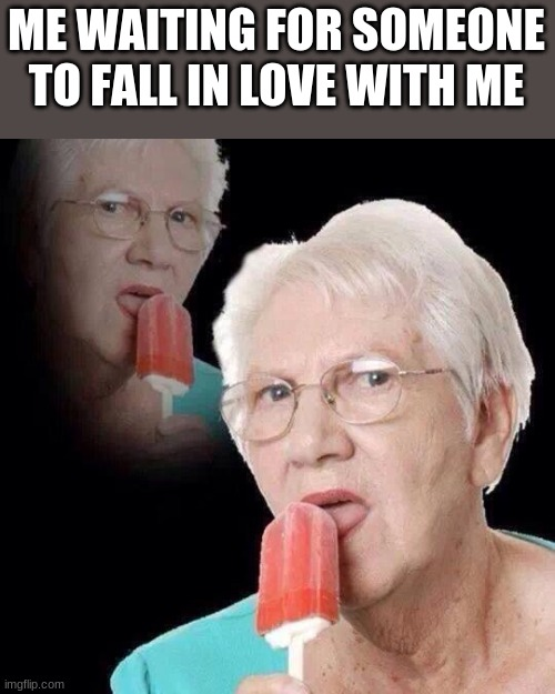 Love takes time |  ME WAITING FOR SOMEONE TO FALL IN LOVE WITH ME | image tagged in old lady licking popsicle | made w/ Imgflip meme maker