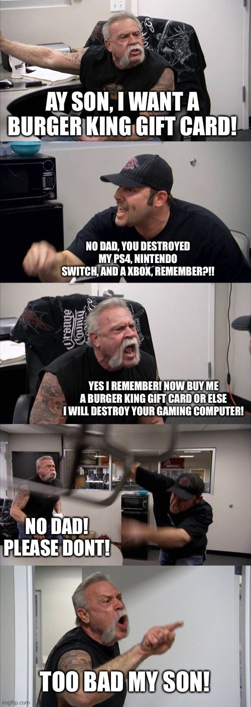 American Chopper Argument Meme |  AY SON, I WANT A BURGER KING GIFT CARD! NO DAD, YOU DESTROYED MY PS4, NINTENDO SWITCH, AND A XBOX, REMEMBER?!! YES I REMEMBER! NOW BUY ME A BURGER KING GIFT CARD OR ELSE I WILL DESTROY YOUR GAMING COMPUTER! NO DAD! PLEASE DONT! TOO BAD MY SON! | image tagged in memes,american chopper argument | made w/ Imgflip meme maker