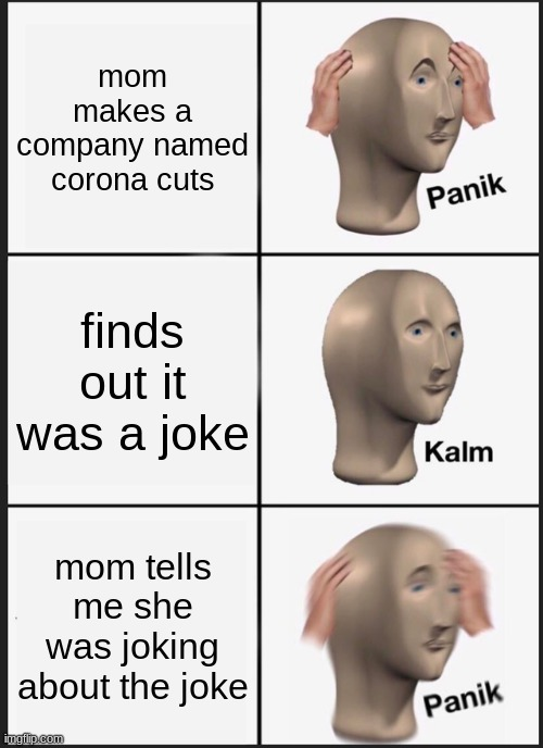 coronacuts |  mom makes a company named corona cuts; finds out it was a joke; mom tells me she was joking about the joke | image tagged in memes,panik kalm panik | made w/ Imgflip meme maker