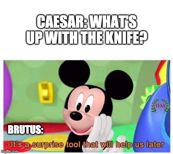 Julius Caesar meme |  CAESAR: WHAT'S UP WITH THE KNIFE? BRUTUS: | image tagged in it's a surprise tool that will help us later | made w/ Imgflip meme maker