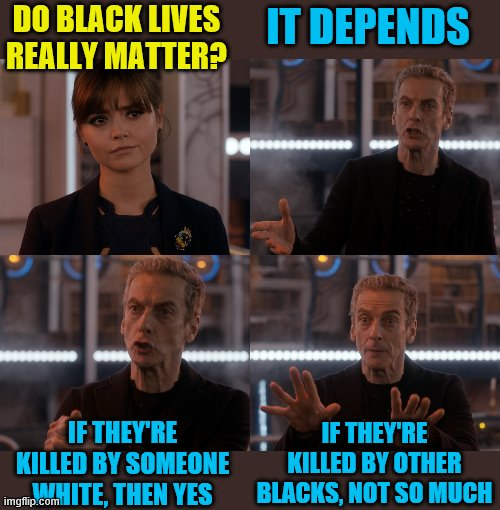 The real truth about BLM |  DO BLACK LIVES REALLY MATTER? IT DEPENDS; IF THEY'RE KILLED BY OTHER BLACKS, NOT SO MUCH; IF THEY'RE KILLED BY SOMEONE WHITE, THEN YES | image tagged in doctor who alot,black lives matter,memes,jazmine barnes,shaun king | made w/ Imgflip meme maker