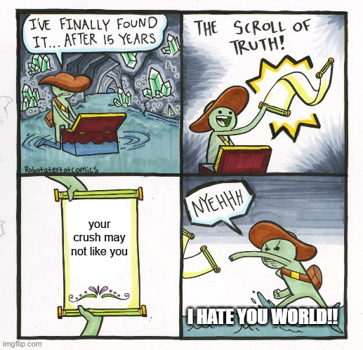 The Scroll Of Truth Meme | your crush may not like you I HATE YOU WORLD!! | image tagged in memes,the scroll of truth | made w/ Imgflip meme maker