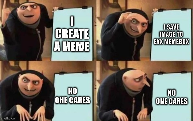 plz guys i have good memes |  I CREATE A MEME; I SAVE IMAGE TO EVX MEMEBOX; NO ONE CARES; NO ONE CARES | image tagged in gru's plan | made w/ Imgflip meme maker