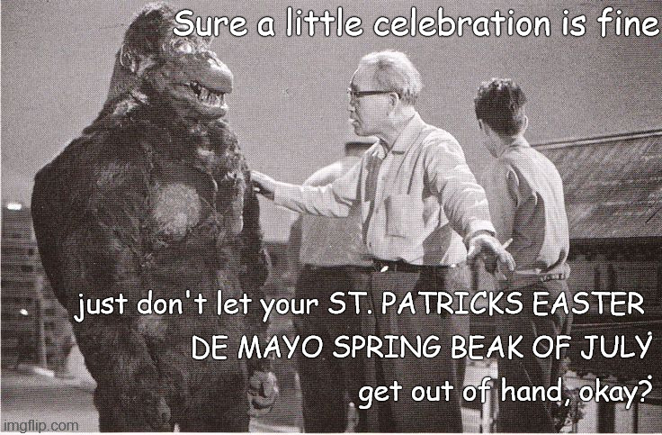 Iishi-san, Kongs's favorite Director, talks to him about moderation in an expected post-restrictions blowout. |  Sure a little celebration is fine; just don't let your ST. PATRICKS EASTER    .  DE MAYO SPRING BEAK OF JULY .  get out of hand, okay? | image tagged in kong with director,fatalerror,covid-19,to hell with social distance,celebration,douglie | made w/ Imgflip meme maker