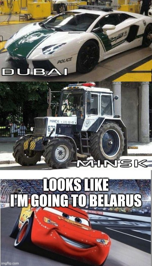 STAY OUT OF DUBAI |  LOOKS LIKE I'M GOING TO BELARUS | image tagged in i am speed,memes,dubai,belarus,police,lightning mcqueen | made w/ Imgflip meme maker