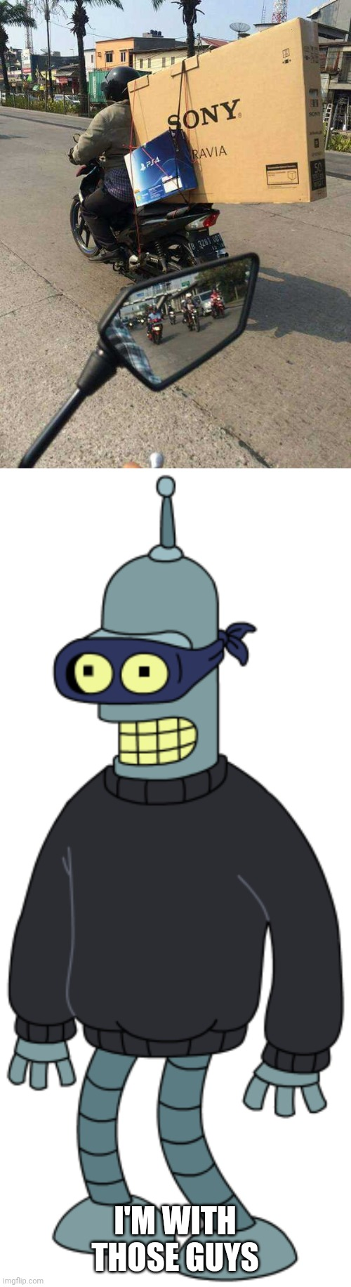 GONNA HAVE A PS4 AND A NEW TV SOON |  I'M WITH THOSE GUYS | image tagged in memes,bender,stealing,ps4 | made w/ Imgflip meme maker