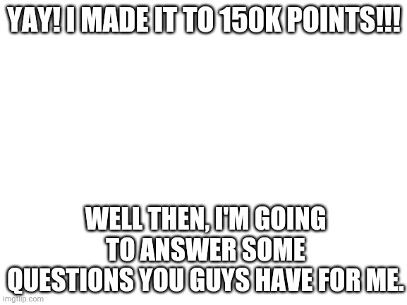 Q&A From LaceyRobbins1 #2 |  YAY! I MADE IT TO 150K POINTS!!! WELL THEN, I'M GOING TO ANSWER SOME QUESTIONS YOU GUYS HAVE FOR ME. | image tagged in blank white template | made w/ Imgflip meme maker