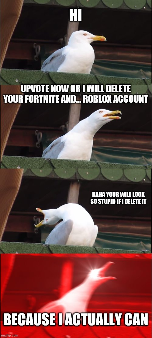 Inhaling Seagull Meme |  HI; UPVOTE NOW OR I WILL DELETE YOUR FORTNITE AND... ROBLOX ACCOUNT; HAHA YOUR WILL LOOK SO STUPID IF I DELETE IT; BECAUSE I ACTUALLY CAN | image tagged in memes,inhaling seagull | made w/ Imgflip meme maker