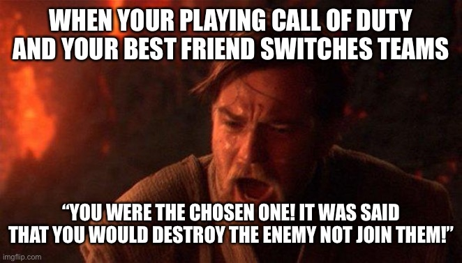 "You Were The Chosen One (Star Wars) |  WHEN YOUR PLAYING CALL OF DUTY AND YOUR BEST FRIEND SWITCHES TEAMS; ""YOU WERE THE CHOSEN ONE! IT WAS SAID THAT YOU WOULD DESTROY THE ENEMY NOT JOIN THEM!"" 