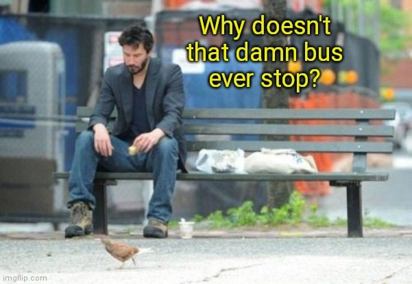 Speed, alternate ending ( : |  Why doesn't that damn bus ever stop? | image tagged in memes,sad keanu,speed,alternate ending | made w/ Imgflip meme maker