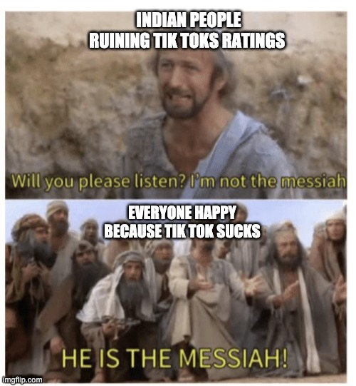 HE IS THE MESSIAH |  INDIAN PEOPLE RUINING TIK TOKS RATINGS; EVERYONE HAPPY BECAUSE TIK TOK SUCKS | image tagged in he is the messiah | made w/ Imgflip meme maker