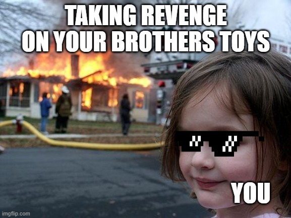 Disaster Girl Meme |  TAKING REVENGE ON YOUR BROTHERS TOYS; YOU | image tagged in memes,disaster girl | made w/ Imgflip meme maker