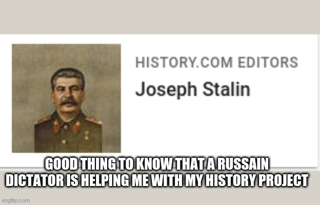 stalin the history user |  GOOD THING TO KNOW THAT A RUSSAIN DICTATOR IS HELPING ME WITH MY HISTORY PROJECT | image tagged in stalin the history user | made w/ Imgflip meme maker