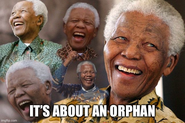 Mandela Laughing in Quarantine | IT'S ABOUT AN ORPHAN | image tagged in mandela laughing in quarantine | made w/ Imgflip meme maker