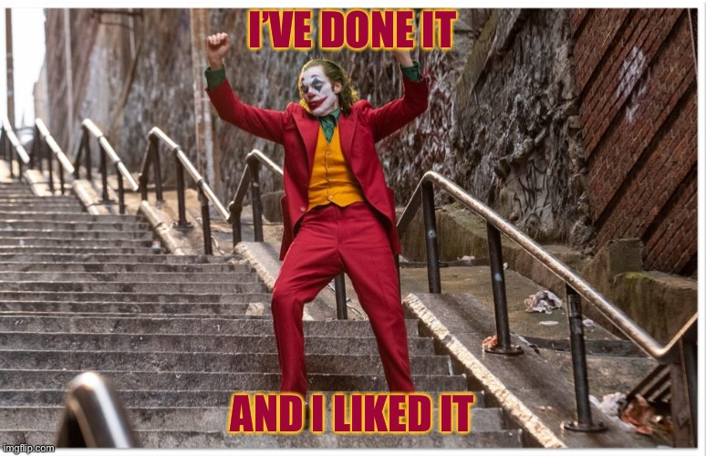 Joker Dance Steps | I'VE DONE IT AND I LIKED IT | image tagged in joker dance steps | made w/ Imgflip meme maker