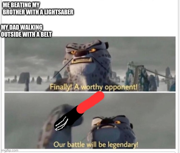 Finally! A worthy opponent! |  MY DAD WALKING OUTSIDE WITH A BELT; ME BEATING MY BROTHER WITH A LIGHTSABER | image tagged in finally a worthy opponent | made w/ Imgflip meme maker