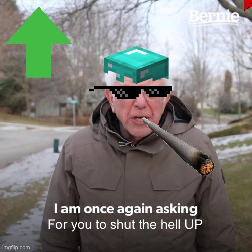 Shut upppppp |  For you to shut the hell UP | image tagged in memes,bernie i am once again asking for your support | made w/ Imgflip meme maker