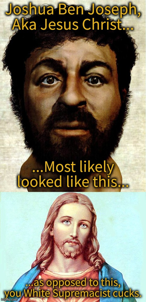 The REAL Face of Jesus of Nazareth |  Joshua Ben Joseph, Aka Jesus Christ... ...Most likely looked like this... ...as opposed to this, you White Supremacist cucks. | image tagged in jesus,jesus christ,the true face of christ,jesus was a jew,jesus was not white | made w/ Imgflip meme maker