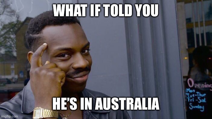 Roll Safe Think About It Meme | WHAT IF TOLD YOU HE'S IN AUSTRALIA | image tagged in memes,roll safe think about it | made w/ Imgflip meme maker