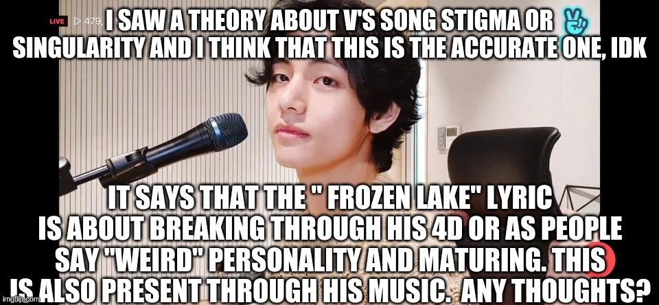 "Theory |  I SAW A THEORY ABOUT V'S SONG STIGMA OR SINGULARITY AND I THINK THAT THIS IS THE ACCURATE ONE, IDK; IT SAYS THAT THE "" FROZEN LAKE"" LYRIC IS ABOUT BREAKING THROUGH HIS 4D OR AS PEOPLE SAY ""WEIRD"" PERSONALITY AND MATURING. THIS IS ALSO PRESENT THROUGH HIS MUSIC.  ANY THOUGHTS? 