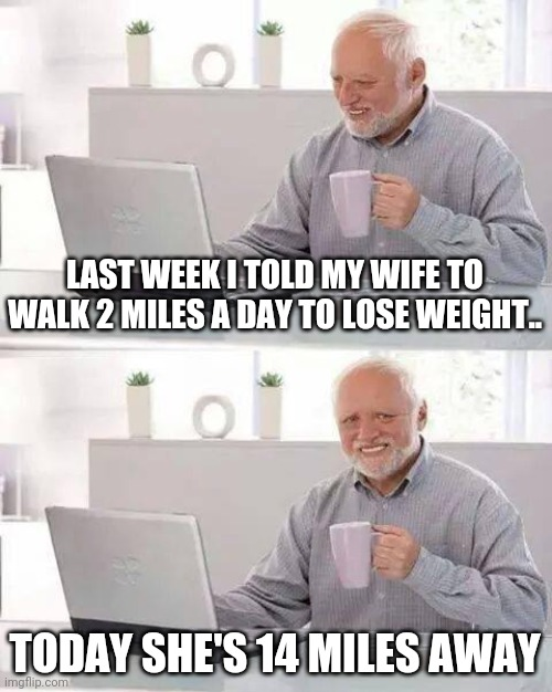 Hide the Pain Harold Meme |  LAST WEEK I TOLD MY WIFE TO WALK 2 MILES A DAY TO LOSE WEIGHT.. TODAY SHE'S 14 MILES AWAY | image tagged in memes,hide the pain harold | made w/ Imgflip meme maker