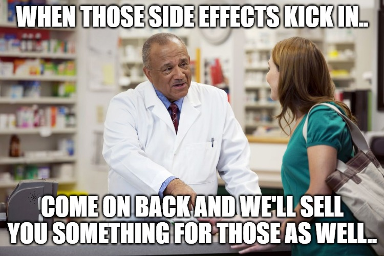 WHEN THOSE SIDE EFFECTS KICK IN.. COME ON BACK AND WE'LL SELL YOU SOMETHING FOR THOSE AS WELL.. | image tagged in pharmacist | made w/ Imgflip meme maker