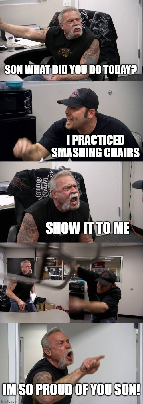 American Chopper Argument Meme |  SON WHAT DID YOU DO TODAY? I PRACTICED SMASHING CHAIRS; SHOW IT TO ME; IM SO PROUD OF YOU SON! | image tagged in memes,american chopper argument | made w/ Imgflip meme maker