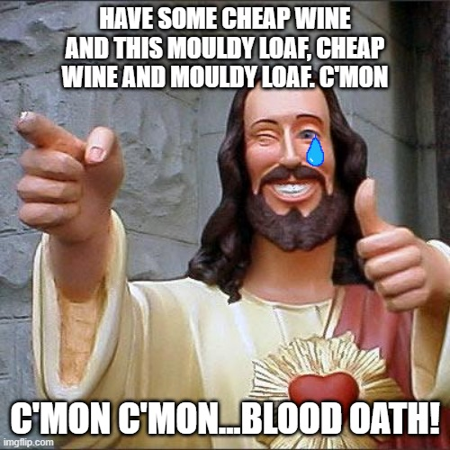 On one Sunday |  HAVE SOME CHEAP WINE AND THIS MOULDY LOAF, CHEAP WINE AND MOULDY LOAF. C'MON; C'MON C'MON...BLOOD OATH! | image tagged in memes,buddy christ,cold chisel,remix,meanwhile in australia | made w/ Imgflip meme maker