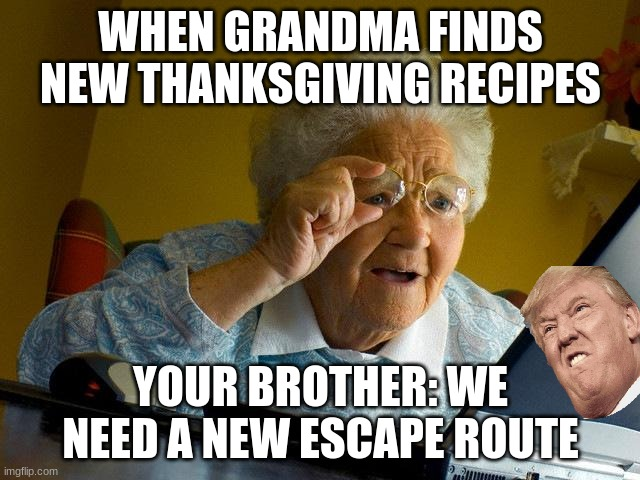 new thanksgiving |  WHEN GRANDMA FINDS NEW THANKSGIVING RECIPES; YOUR BROTHER: WE NEED A NEW ESCAPE ROUTE | image tagged in memes,grandma finds the internet | made w/ Imgflip meme maker